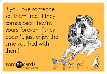 If you love someone, set them free. If they comes back they're yours forever! If they doesn't, just enjoy the time you had with them!