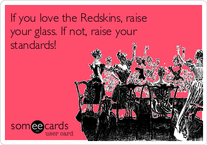 If you love the Redskins, raise your glass. If not, raise your standards!
