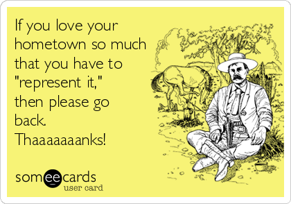 """If you love your hometown so much that you have to """"represent it,"""" then please go back. Thaaaaaaanks!"""