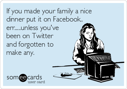 If you made your family a nice dinner put it on Facebook.. err.....unless you've been on Twitter and forgotten to make any.