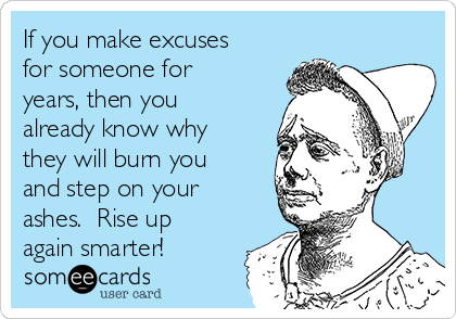 If you make excuses for someone for years, then you already know why they will burn you and step on your ashes.  Rise up again smarter!