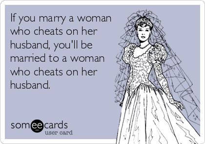 If you marry a woman who cheats on her husband, you'll be married to a woman who cheats on her husband.
