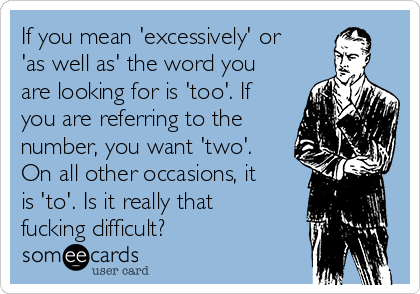 If you mean 'excessively' or 'as well as' the word you are looking for is 'too'. If you are referring to the number, you want 'two'. On all other occasions, it is 'to'. Is it really that fucking difficult?