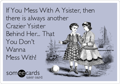If You Mess With A Ysister, then there is always another Crazier Ysister Behind Her... That You Don't Wanna Mess With!