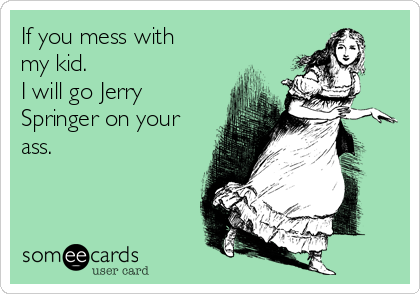 If you mess with my kid. I will go Jerry Springer on your ass.