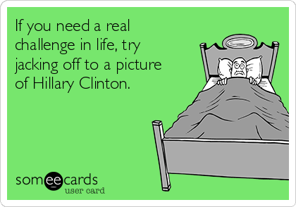 If you need a real challenge in life, try jacking off to a picture of Hillary Clinton.