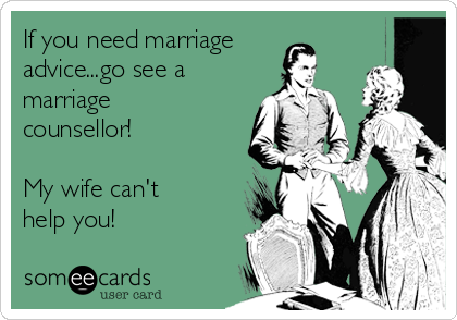 If you need marriage advice...go see a marriage counsellor!   My wife can't help you!