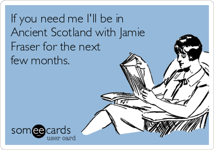 If you need me I'll be in Ancient Scotland with Jamie Fraser for the next few months.