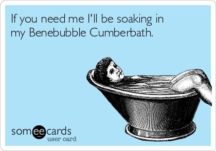 If you need me I'll be soaking in my Benebubble Cumberbath.