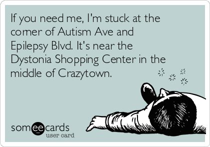 If you need me, I'm stuck at the corner of Autism Ave and Epilepsy Blvd. It's near the Dystonia Shopping Center in the middle of Crazytown.