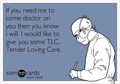 If you need me to come doctor on you then you know i will. I would like to give you some TLC.  Tender Loving Care.