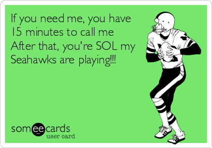 If you need me, you have 15 minutes to call me  After that, you're SOL my Seahawks are playing!!!