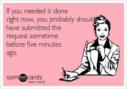If you needed it done right now, you probably should have submitted the request sometime before five minutes ago.