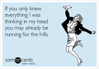 If you only knew everything I was thinking in my head you may already be running for the hills.