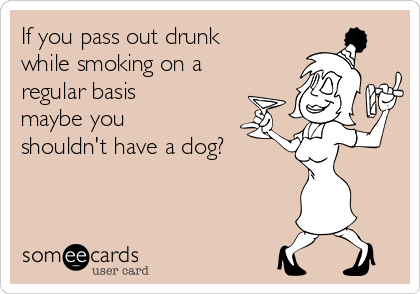 If you pass out drunk while smoking on a regular basis maybe you shouldn't have a dog?