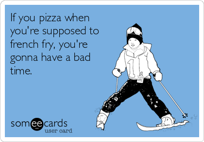 If you pizza when you're supposed to  french fry, you're gonna have a bad time.