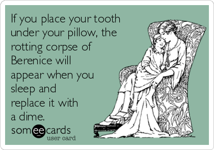 If you place your tooth under your pillow, the rotting corpse of Berenice will appear when you sleep and replace it with a dime.