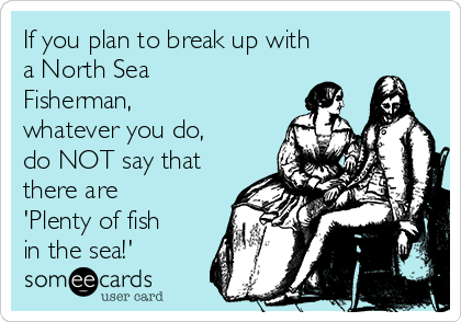If you plan to break up with a North Sea Fisherman, whatever you do, do NOT say that there are 'Plenty of fish in the sea!'