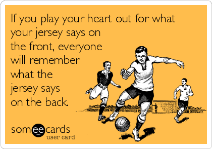 If you play your heart out for what your jersey says on the front, everyone will remember what the jersey says on the back.