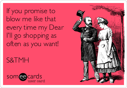 If you promise to blow me like that every time my Dear I'll go shopping as often as you want!  S&TMH