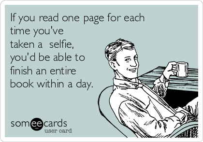 If you read one page for each time you've taken a  selfie, you'd be able to finish an entire book within a day.