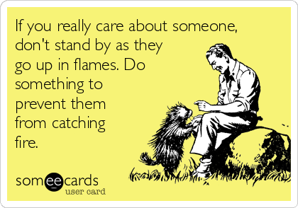 If you really care about someone, don't stand by as they go up in flames. Do something to prevent them from catching fire.