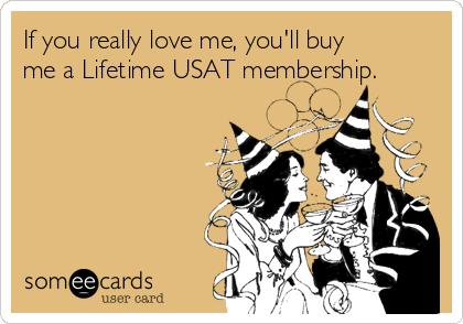 If you really love me, you'll buy me a Lifetime USAT membership.