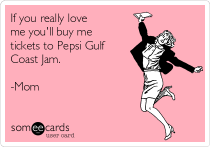 If you really love me you'll buy me tickets to Pepsi Gulf Coast Jam.  -Mom