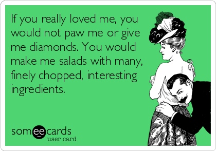 If you really loved me, you would not paw me or give me diamonds. You would make me salads with many, finely chopped, interesting ingredients.