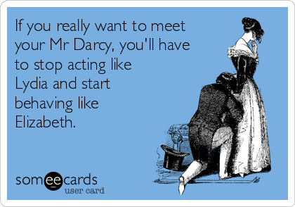 If you really want to meet your Mr Darcy, you'll have to stop acting like Lydia and start behaving like Elizabeth.