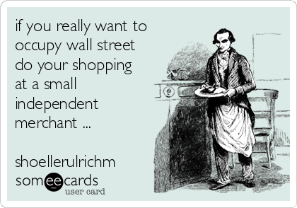 if you really want to occupy wall street do your shopping at a small independent merchant ...  shoellerulrichm