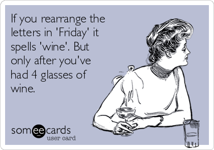 If you rearrange the letters in 'Friday' it spells 'wine'. But only after you've had 4 glasses of wine.