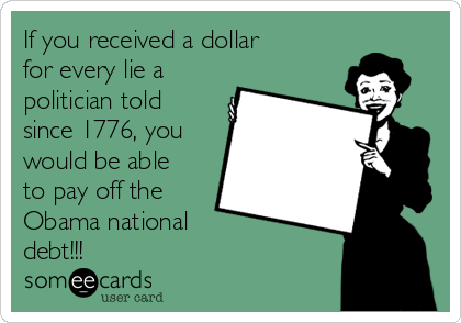 If you received a dollar for every lie a politician told since 1776, you would be able to pay off the Obama national  debt!!!