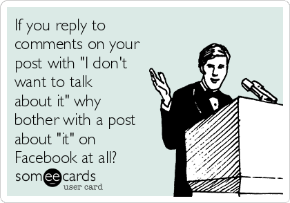 """If you reply to comments on your post with """"I don't want to talk about it"""" why bother with a post about """"it"""" on Facebook at all?"""