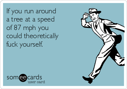 If you run around       a tree at a speed      of 87 mph you          could theoretically         fuck yourself.