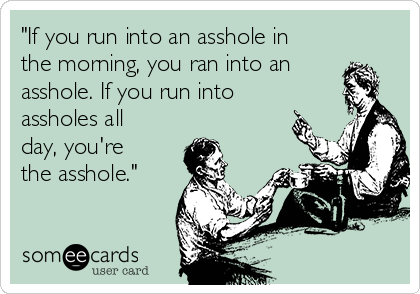 """If you run into an asshole in the morning, you ran into an asshole. If you run into assholes all day, you're the asshole."""