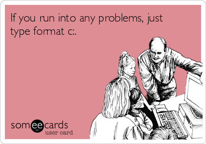 If you run into any problems, just type format c:.
