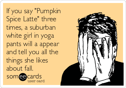 "If you say ""Pumpkin Spice Latte"" three times, a suburban white girl in yoga pants will a appear and tell you all the things she likes about fall."