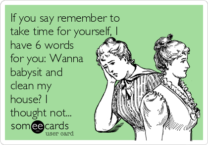 If you say remember to take time for yourself, I have 6 words for you: Wanna babysit and clean my house? I thought not...