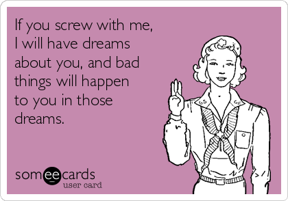If you screw with me, I will have dreams about you, and bad things will happen to you in those dreams.