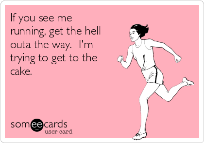 If you see me running, get the hell outa the way.  I'm trying to get to the cake.