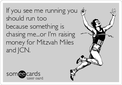 If you see me running you should run too because something is chasing me...or I'm raising money for Mitzvah Miles and JCN.