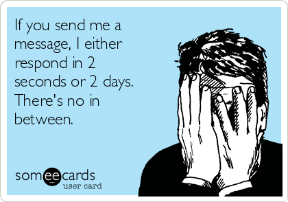 If you send me a message, I either respond in 2 seconds or 2 days. There's no in between.