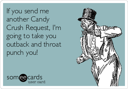 If you send me another Candy Crush Request, I'm going to take you outback and throat punch you!