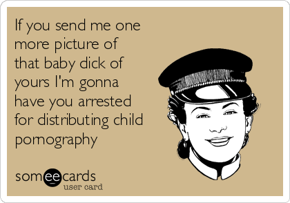If you send me one more picture of that baby dick of yours I'm gonna have you arrested for distributing child pornography