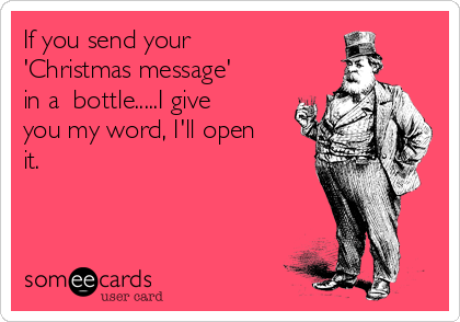 If you send your 'Christmas message' in a  bottle.....I give you my word, I'll open it.