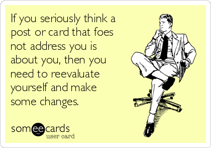 If you seriously think a post or card that foes not address you is about you, then you need to reevaluate yourself and make some changes.