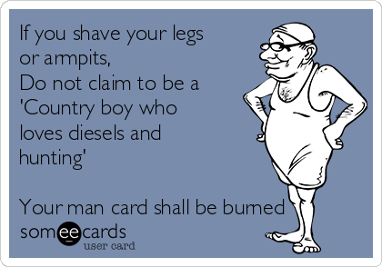 If you shave your legs or armpits, Do not claim to be a 'Country boy who loves diesels and hunting'  Your man card shall be burned