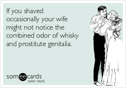 If you shaved occasionally your wife might not notice the combined odor of whisky and prostitute genitalia.