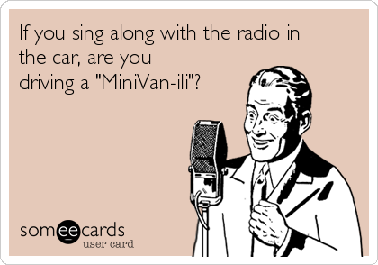 "If you sing along with the radio in the car, are you driving a ""MiniVan-ili""?"